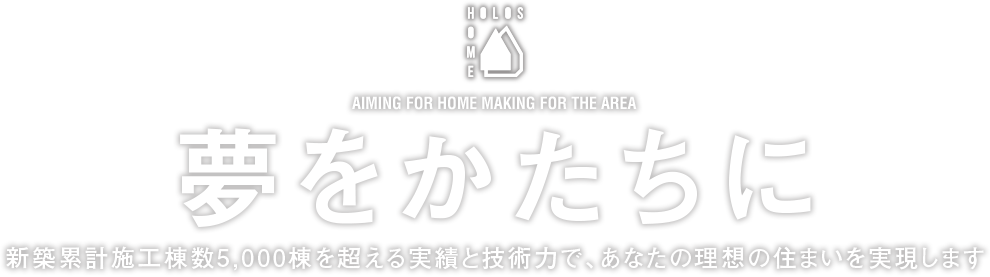 Aiming for home making for the area 夢をかたちに 新築累計施工棟数3,000棟を超える実績と技術力で、あなたの理想の住まいを実現します